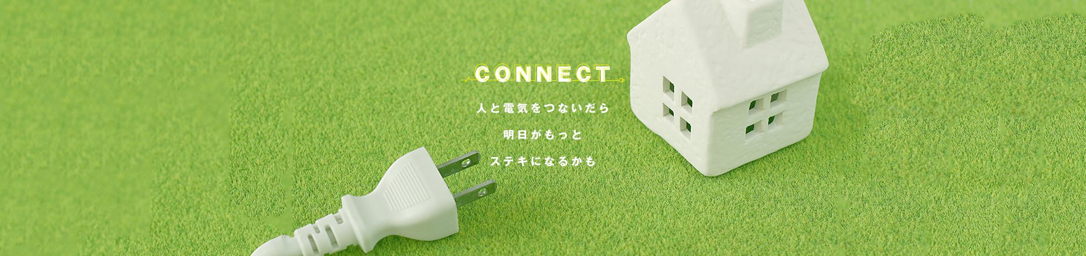 CONNECT|人と電気をつないだら 明日がもっと ステキになるかも